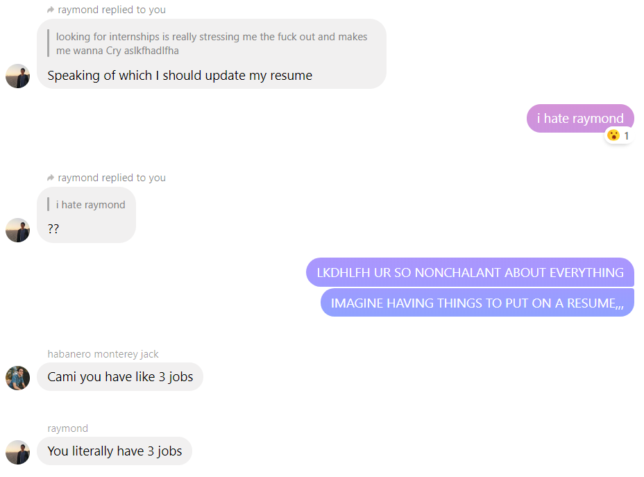 convo b/w me raymond and aiden; r: speaking of which I should update my resume; me: i hate raymond; r: ??; me: UR SO NONCHALANT ABOUT EVERYTHING, IMAGINE HAVING THINGS TO PUT ON A RESUME,,,; a: cami you have like 3 jobs; r: you literally have 3 jobs