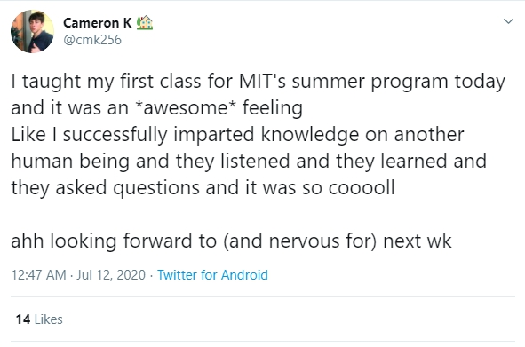 "tweet from @cmk256. ""I taught my first class for MIT's summer program today and it was an *awesome* feeling. Like i successfully imparted knowledge on another human being and they listened and they learned and they asked questions and it was so cooooll. ahh looking forward to (and nervous for) next wk"""