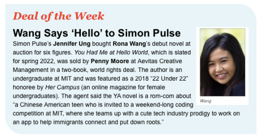 "Simon Pulse's Jennifer Ung bought Rona Wang's debut novel at auction for six figures. You Had Me at Hello World, which is slated for spring 2022, was sold by Penny Moore at Aevitas Creative Management in a two-book, world rights deal. The author is an undergraduate at MIT and was featured as a 2018 ""22 Under 22"" honoree by Her Campus (an online magazine for female undergraduates). The agent said the YA novel is a rom-com about ""a Chinese American teen who is invited to a weekend-long coding competition at MIT, where she teams up with a cute tech industry prodigy to work on an app to help immigrants connect and put down roots."""