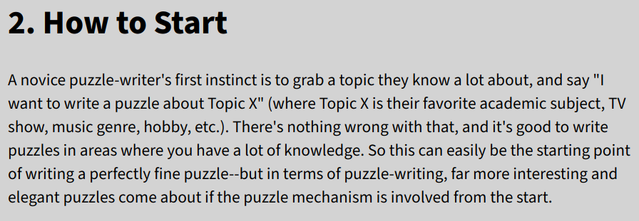 "text: A novice puzzle-writer's first instinct is to grab a topic they know a lot about, and say ""I want to write a puzzle about Topic X"" (where Topic X is their favorite academic subject, TV show, music genre, hobby, etc.). There's nothing wrong with that, and it's good to write puzzles in areas where you have a lot of knowledge. So this can easily be the starting point of writing a perfectly fine puzzle--but in terms of puzzle-writing, far more interesting and elegant puzzles come about if the puzzle mechanism is involved from the start."