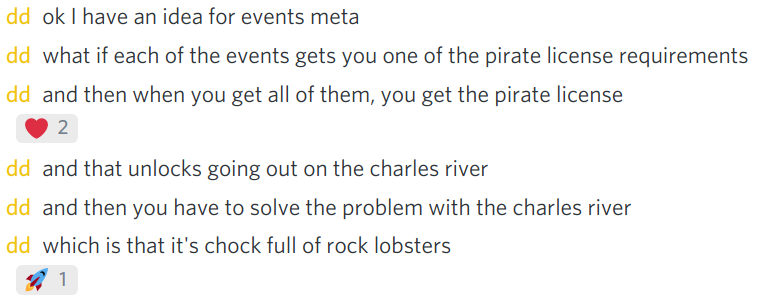 discord message from dd: ok I have an idea for events meta / what if each of the events gets you one of the pirate license requirements / and then when you get all of them, you get the pirate license / and that unlocks going out on the charles river / and then you have to solve the problem with the charles river / which is that it's chock full of rock lobsters