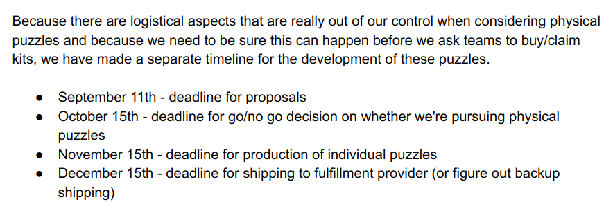 text: Because there are logistical aspects that are really out of our control when considering physical puzzles and because we need to be sure this can happen before we ask teams to buy/claim kits, we have made a separate timeline for the development of these puzzles. / September 11th - deadline for proposals / October 15th - deadline for go/no go decision on whether we're pursuing physical puzzles / November 15th - deadline for production of individual puzzles / December 15th - deadline for shipping to fulfillment provider (or figure out backup shipping)