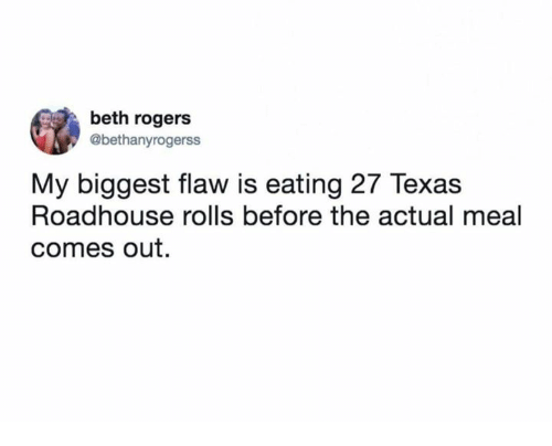 "screenshot of tweet: ""my biggest flaw is eating 27 texas roadhouse rolls before the actual meal comes out."""