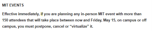 """screenshot of text: MIT EVENTS Effective immediately, if you are planning any in-person MIT event with more than 150 attendees that will take place between now and Friday, May 15, on campus or off campus, you must postpone, cancel or """"virtualize"""" it."""