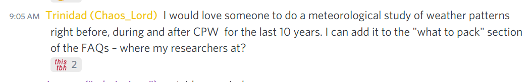 """discord message from trinidad. """"I would love someone to do a meteorological study of weather patterns right before, during and after CPW for the last 10 years. I can add it to the 'what to pack' section of the FAQs - where my researchers at?"""""""