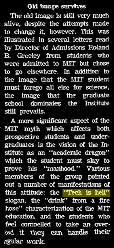 """article section with title """"Old image survives"""". excerpt """"Various members of the group pointed out a number of manifestations of this attitude: the Tech is hell slogan, the drink from a firehose characterization of the MIT education, and the students who feel compelled to take an overload if they can handle their regular work."""""""