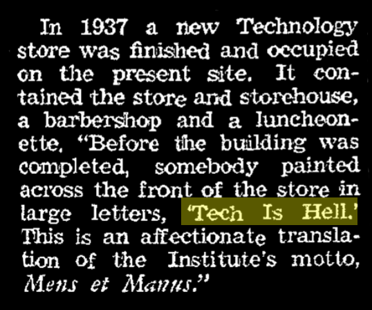 """article excerpt. """"Before the building was completed, somebody painted across the front of the store in large letters, Tech is Hell. This is an affectionate translation of the Institute's motto, Mens et Manus."""""""
